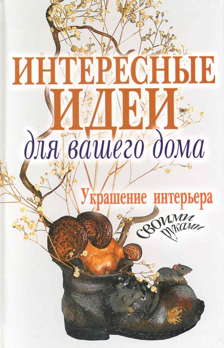 Шанина С. (сост.) Интерсные идеи для вашего дома Украшение интерьера своими руками ISBN: 9785386019587