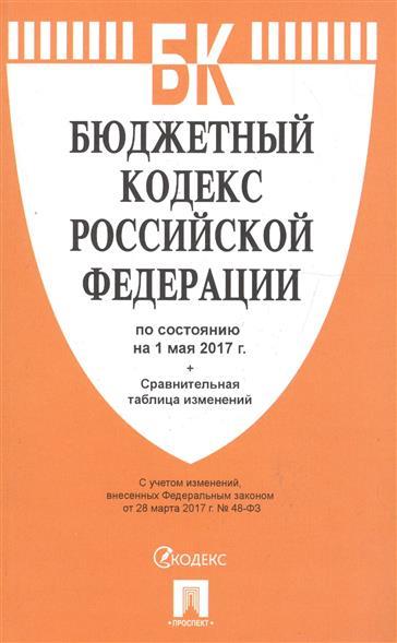 Бюджетный кодекс Российской Федерации по сост. на 01.05.2017 + Сравнительная таблица изменений
