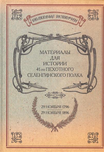 Материалы для истории 41-го пехотного Селенгинского полка с 29 ноября 1796 по 29 ноября 1896 г. Репринтное издание