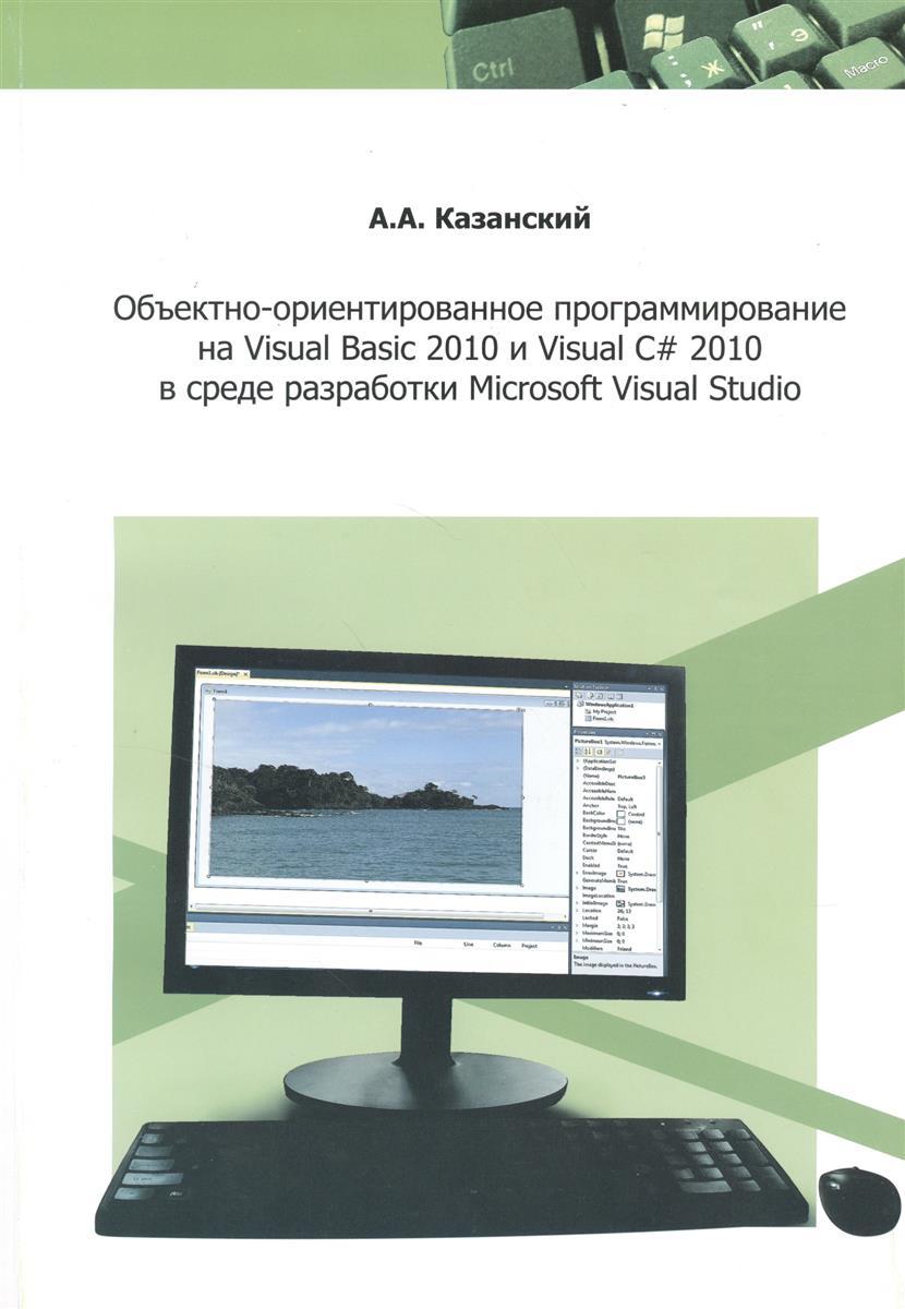 Казанский А. Объектно-ориентированное программирование на Visual Basic 2010 и Visual C# 2010 в среде разработки Microsoft Visual Studio. Учебное пособие и практикум visual c 2008程序设计与项目实践(附光盘)