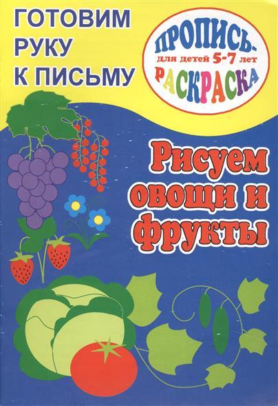Готовим руку к письму. Рисуем овощи и фрукты. Пропись-раскраска для детей 5-7 лет