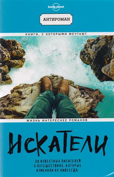Фаулер К., Блок С., Смайли Дж. И др. Искатели. 28 известных писателей о путешествиях, которые изменили их навсегда ISBN: 9785699982820