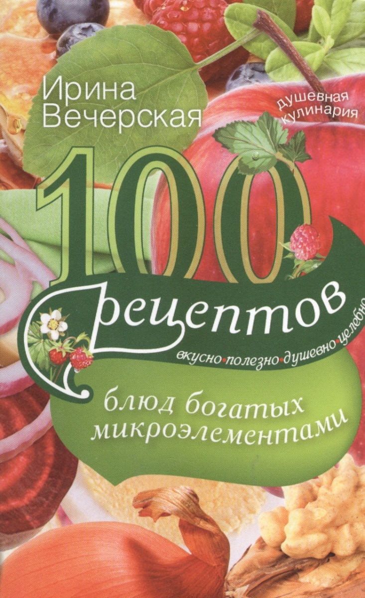 Вечерская И. 100 рецептов блюд, богатых микроэлементами. Вкусно, полезно, душевно, целебно ирина вечерская 100 рецептов при болезнях почек вкусно полезно душевно целебно