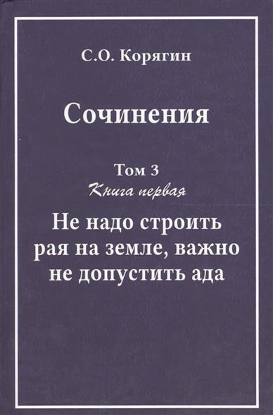 Сочинения в трех томах. Том 3. Книга первая. Не надо строить рая на земле, важно не допустить ада