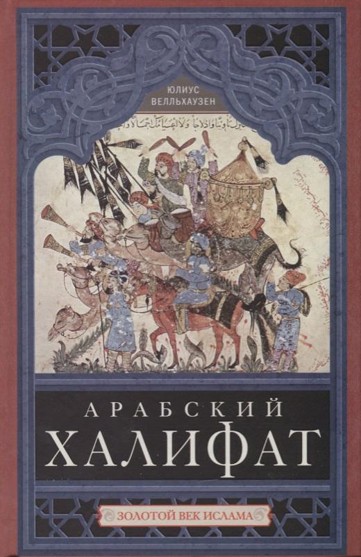 Книга Арабский халифат. Золотой век ислама. Велльхаузен Ю.