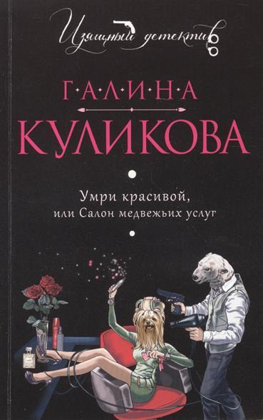 Куликова Г. Умри красивой, или Салон медвежьих услуг