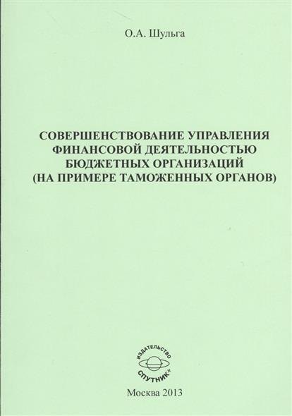 Совершенствование управления финансовой деятельностью бюджетных органиизаций (на примере таможенных органов). Научное издание