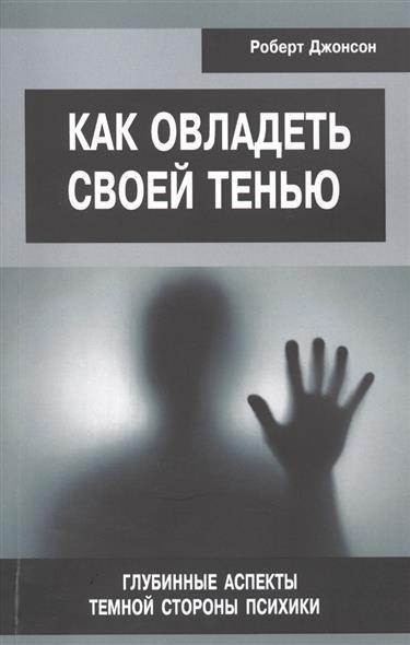 Джонсон Р. Как овладеть своей тенью. Глубинные аспекты темной стороны психики