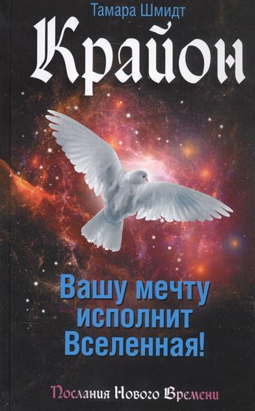 Шмидт Т. Крайон. Вашу мечту исполнит Вселенная! шмидт т крайон большая книга посланий от вселенной для обретения счастья любви и благополучия