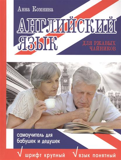 Комнина А. Английский язык для ржавых чайников. Самоучитель для бабушек и дедушек португальский язык для чайников