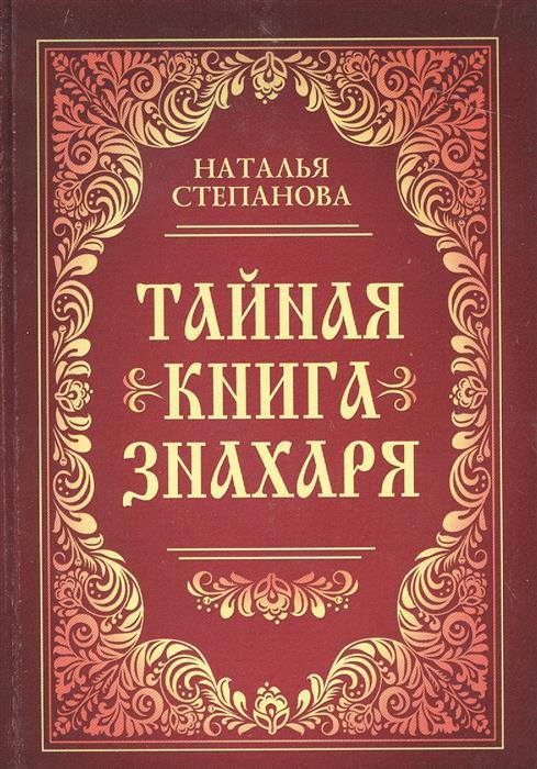 Степанова Н. Тайная книга знахаря аксенов а большая книга знахаря рецепты проверенные поколениями isbn 9785170846979