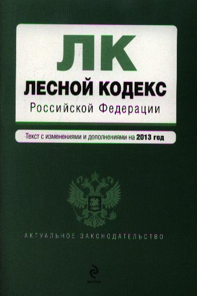 Лесной кодекс Российской Федерации. Текст с изменениями и дополнениями на 2013 год