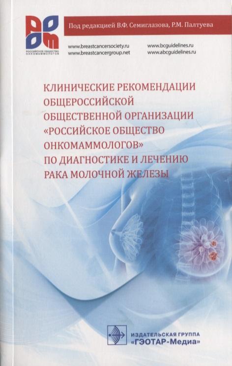 Семиглазов В., Палтуев Р., Манихас А. и др. Клинические рекомендации общероссийской общественной организации «Российское общество онкомаммологов» по диагностике и лечению рака молочной железы скрининг рака молочной железы проблемы и решения