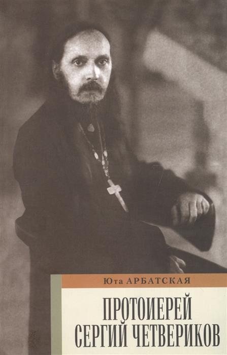 Арбатская Ю. Протоиерей Сергей Четвериков