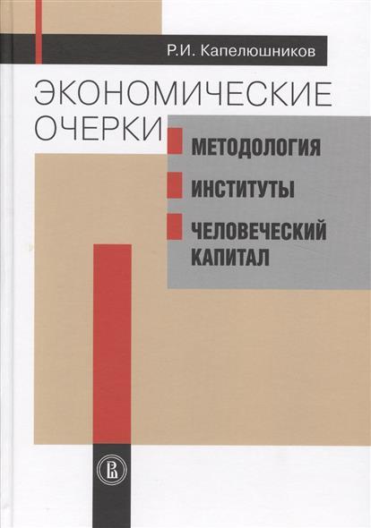 Капелюшников Р. Экономические очерки: Методология, институты, человеческий капитал