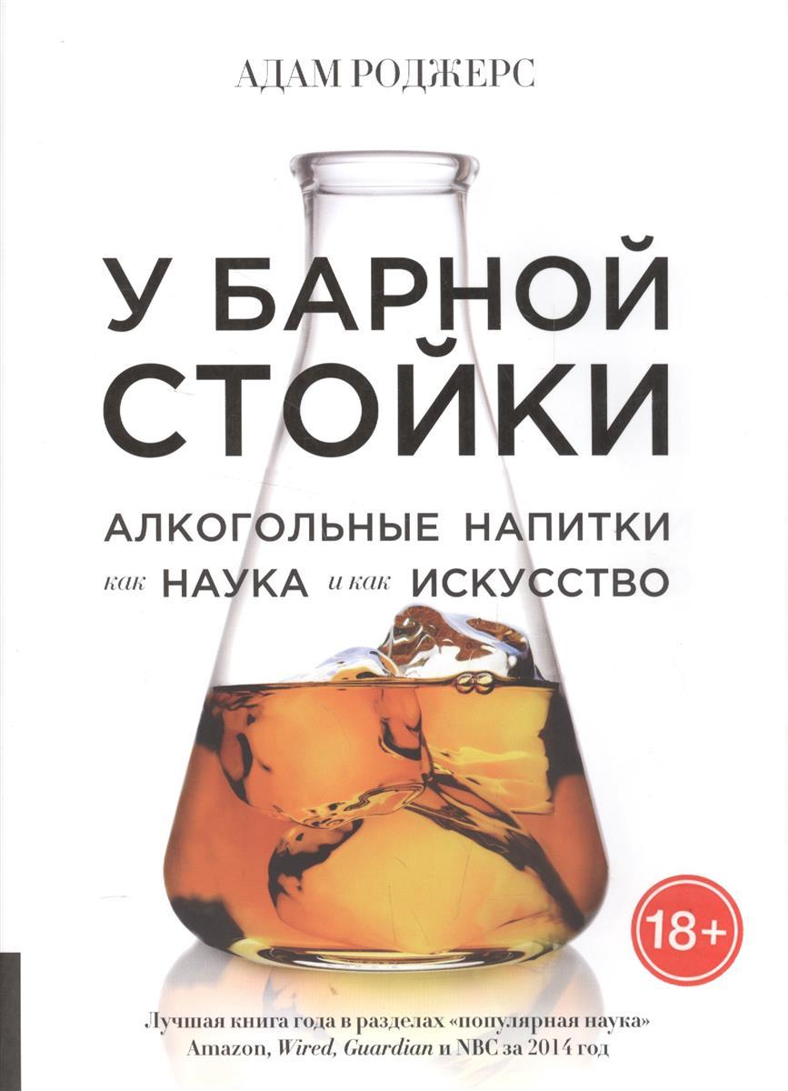 Роджерс А. У барной стойки. Алкогольные напитки как наука и как искусство