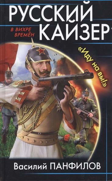 Панфилов В. Русский кайзер. Иду на вы! ISBN: 9785699908134 русский кайзер иду на вы