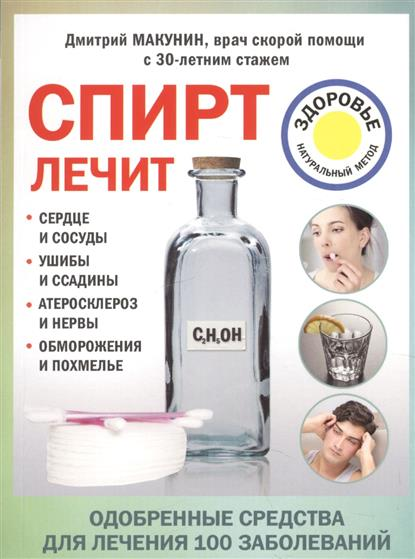 Спирт лечит. Сердце и сосуды, ушибы и ссадины, атеросклероз и нервы, обморожения и похмелье
