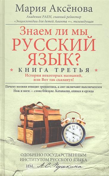 Аксенова М. Знаем ли мы русский язык? История некоторых названий, или Вот так сказанул! Книга третья