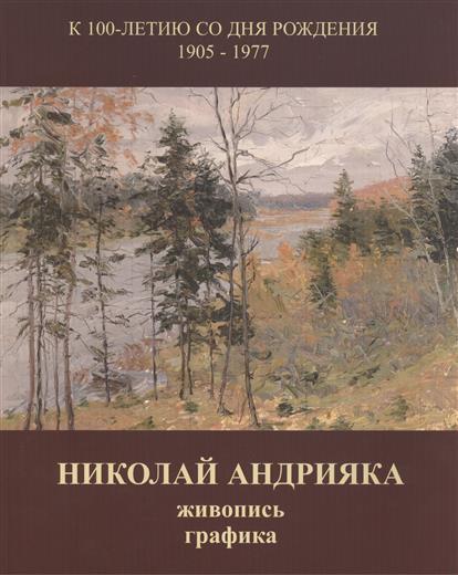 Николай Андрияка. Живопись, графика. Альбом к 100-летию со дня рождения. 1905-1977