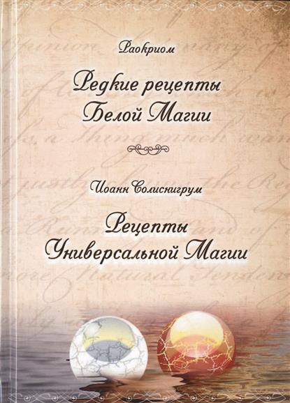 Раокриом, Солиснигрум И. Редкие рецепты Белой Магии. Рецепты Универсальной Магии источник магии