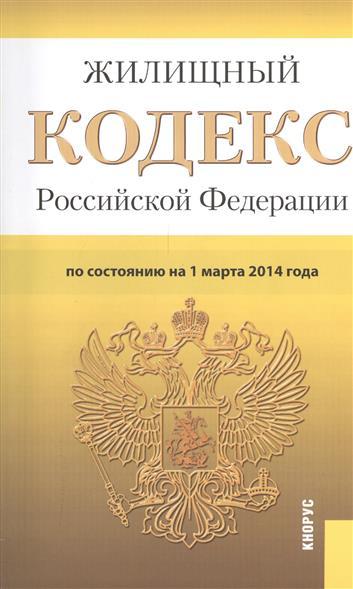 Жилищный кодекс Российской Федерации. По состоянию на 1 марта 2014 г.