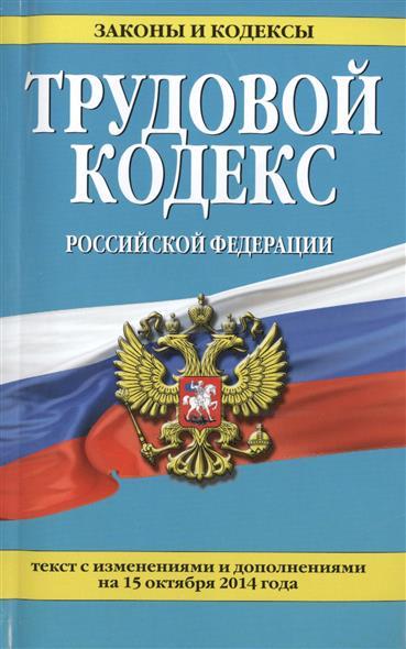 Трудовой кодекс Российской Федерации. Текст с изменениями и дополнениями на 15 октября 2014 года