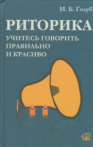 Риторика: учитесь говорить правильно и красиво. 4-е издание, стереотипное