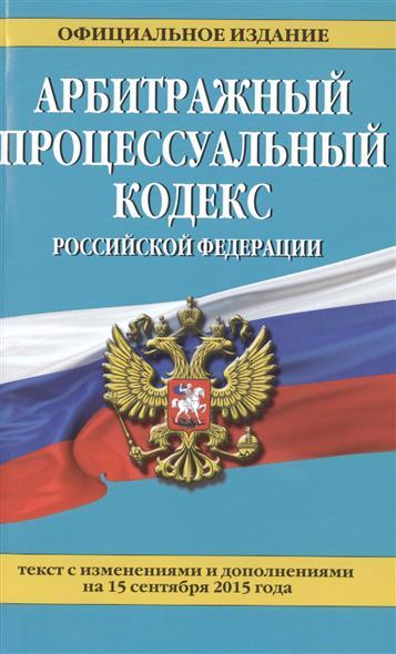 Арбитражный процессуальный кодекс Российской Федерации. Официальное издание. Текст с изменениями и дополнениями на 15 сентября 2015 года