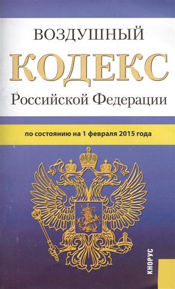 Воздушный кодекс Российской Федерации по состоянию на 1 февраля 2015 г.