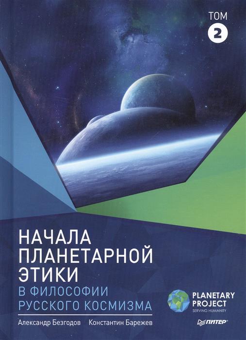 Безгодов А., Барежев К. Начала планетарной этики в философии русского космизма. Том 2