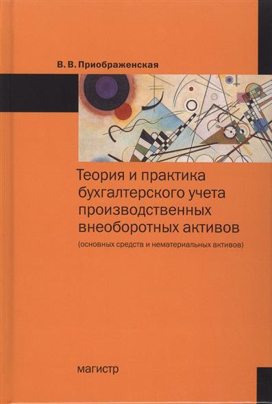 Теория и практика бухгалтерского учета производственных внеоборотных активов (основных средств и нематериальных активов)
