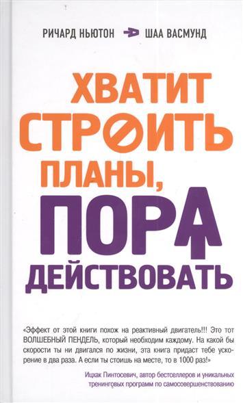 Ньютон Р., Васмунд Ш. Хватит строить планы, пора действовать книги эксмо хватит строить планы пора действовать
