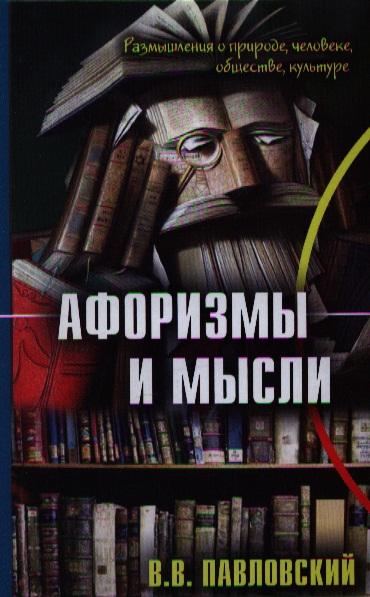 Павловский В. Афоризмы и мысли. Размышления о природе, человеке, обществе, культуре евдокия лучезарнова размышления и афоризмы