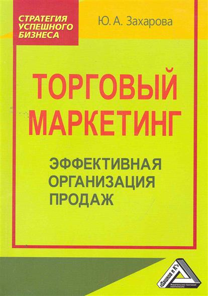 Захарова Ю. Торговый маркетинг Эффективная организация продаж ситников ю безлюдье