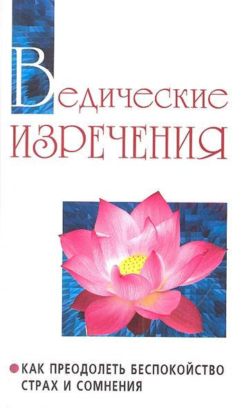 Ведические изречения. Как преодолеть беспокойство, страх и сомнения. 2-е издание