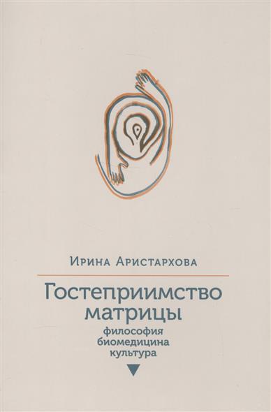 Гостеприимство матрицы: Философия. Биомедицина. Культура