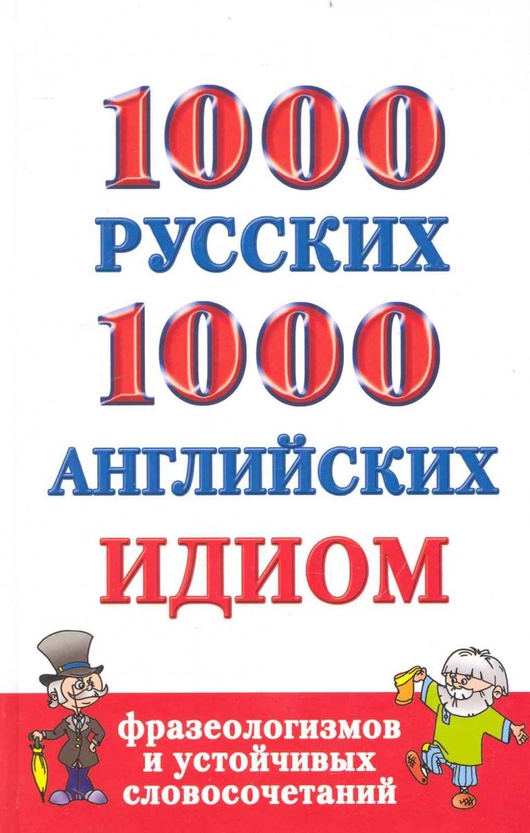 Григорьева А. 1000 русских и 1000 англ. идиом фразеологизмов и устойчивых словосочетаний ISBN: 9785170662159