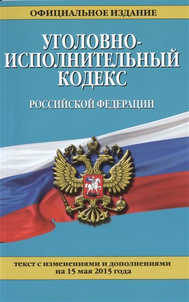 Уголовно-исполнительный кодекс Российской Федерации. Текст с изменениями и дополнениями на 15 мая 2015 года. Официальное издание