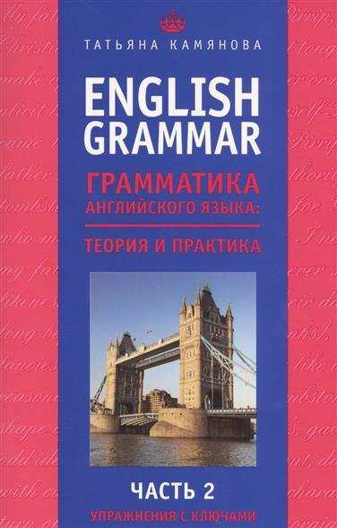 Камянова Т. English Grammar. Грамматика английского языка: Теория и практика. Часть 2. Упражнения с ключами семенюченко н рыжкина и коллаж на уроках иностранного языка теория и практика
