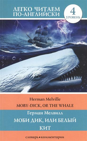 Мелвилл Г. Moby Dick, or The Whale / Моби Дик, или Белый кит. 4 уровень крис мичелл chris michell the last whale