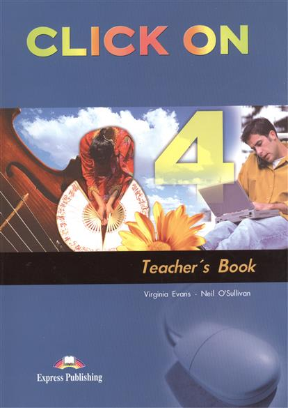 Evans V., O'Sullivan N. Click On 4. Teacher`s Book milton j evans v a good turn of phrase teacher s book advanced idiom practice книга для учителя