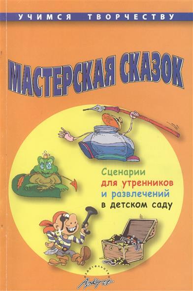 Мастерская сказок. Сценари для утренников и развлечений в детском саду