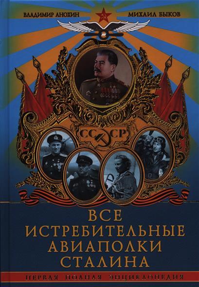 Анохин В., Быков М. Все истребительные авиаполки Сталина. Первая полная энциклопедия