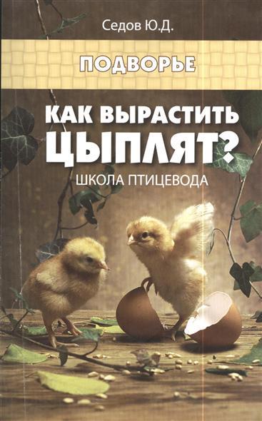 Седов Ю. Как вырастить цыплят? Школа птицевода