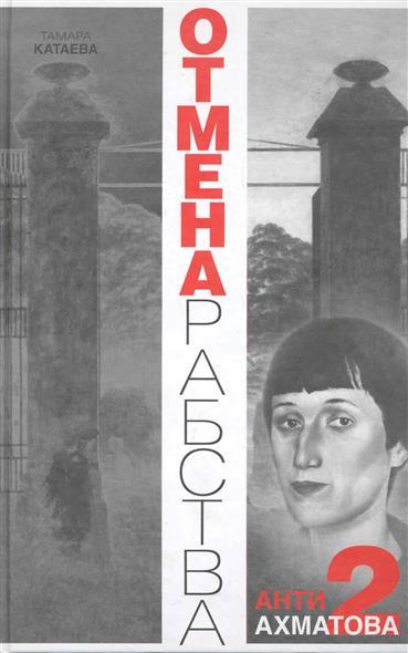 Катаева Т. Отмена рабства Анти Ахматова-2 анти ахматова