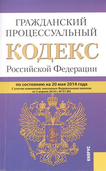 Гражданский процессуальный кодекс Российской Федерации. По состоянию на 20 мая 2014 г. С учетом изменений, внесенных Федеральным законом от 2 апреля 2014 г. № 51-ФЗ