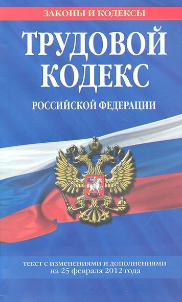 Трудовой кодекс Российской Федерации. Текст с изменениями и дополнениями на 25 февраля 2012 года