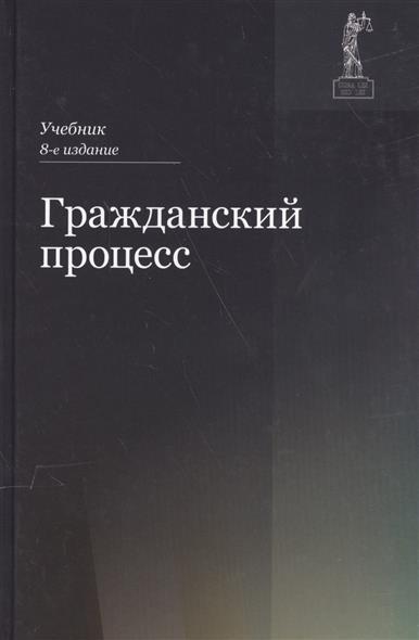 Туманова Л., Эриашвили Н., Кузбагаров А. и др. Гражданский процесс. Учебник н с манова уголовный процесс учебник