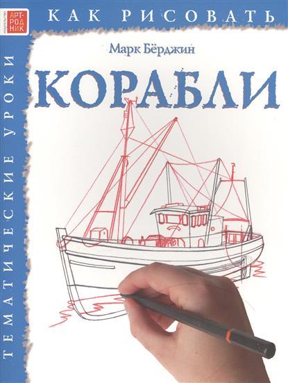 Берджин М. Как рисовать. Корабли. Тематические уроки ISBN: 9785444901427 берджин м как рисовать динозавры и другие доисторические создания тематические уроки